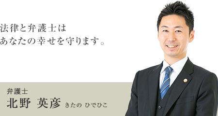 法律と弁護士はあなたの幸せを守ります。 弁護士 北野 英彦(きたの ひでひこ)